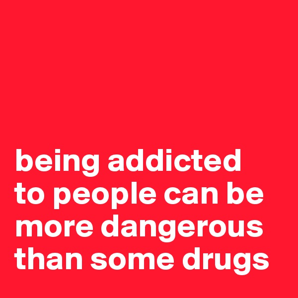 being addicted to people can be more dangerous than some drugs