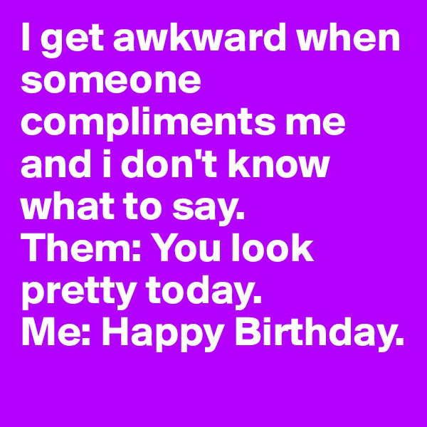 I get awkward when someone compliments me and i don't know what to say.  Them: You look pretty today.  Me: Happy Birthday.