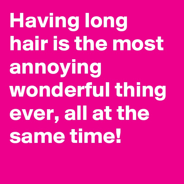 Having long hair is the most annoying wonderful thing ever, all at the same time!
