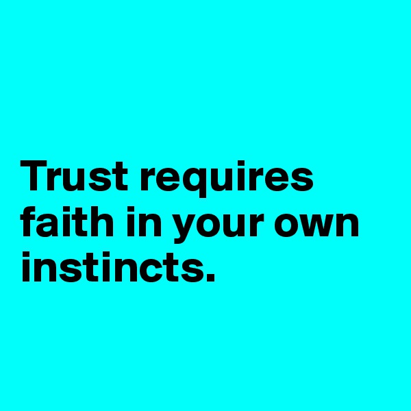 Trust requires faith in your own instincts.