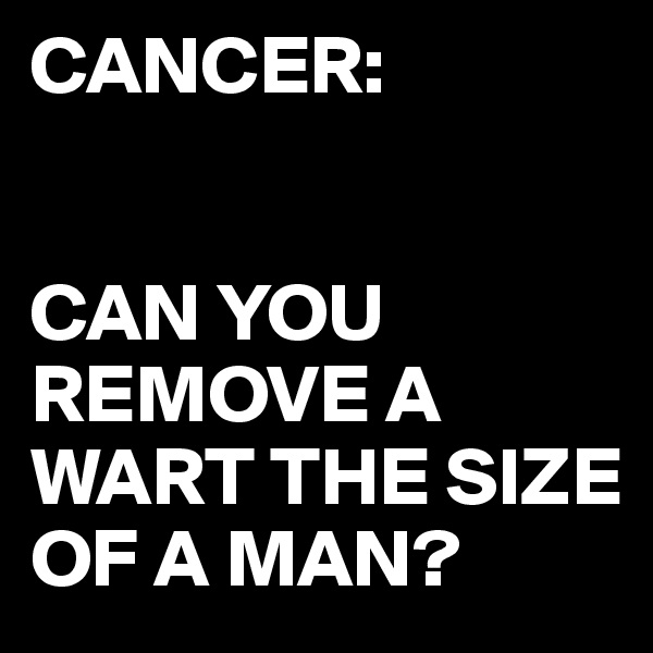 CANCER:   CAN YOU REMOVE A WART THE SIZE OF A MAN?