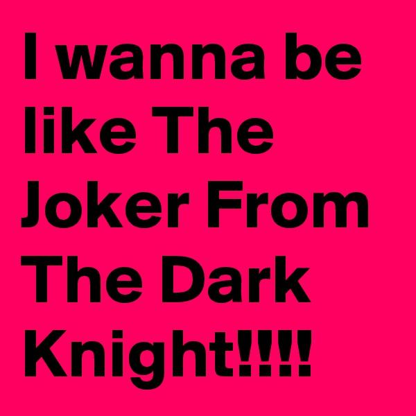 I wanna be like The Joker From The Dark Knight!!!!