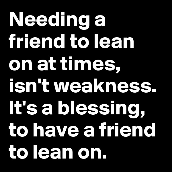 Needing a friend to lean on at times, isn't weakness. It's a blessing, to have a friend to lean on.