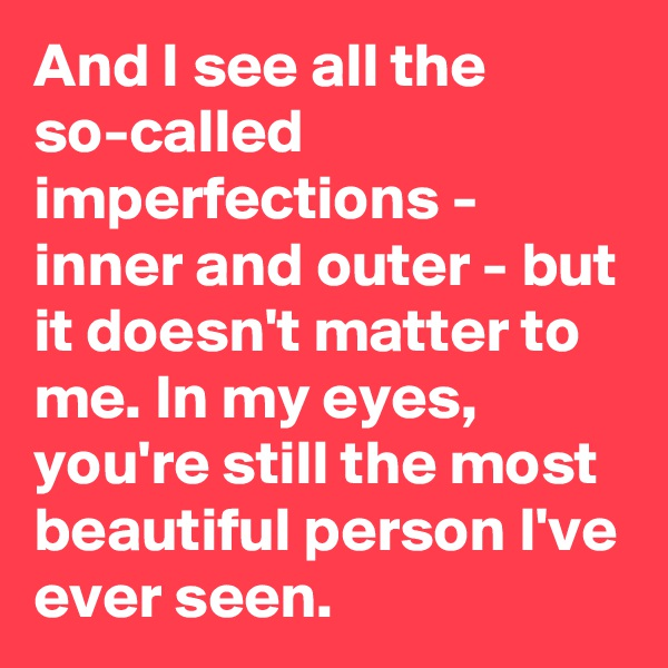 And I see all the so-called imperfections - inner and outer - but it doesn't matter to me. In my eyes, you're still the most beautiful person I've ever seen.