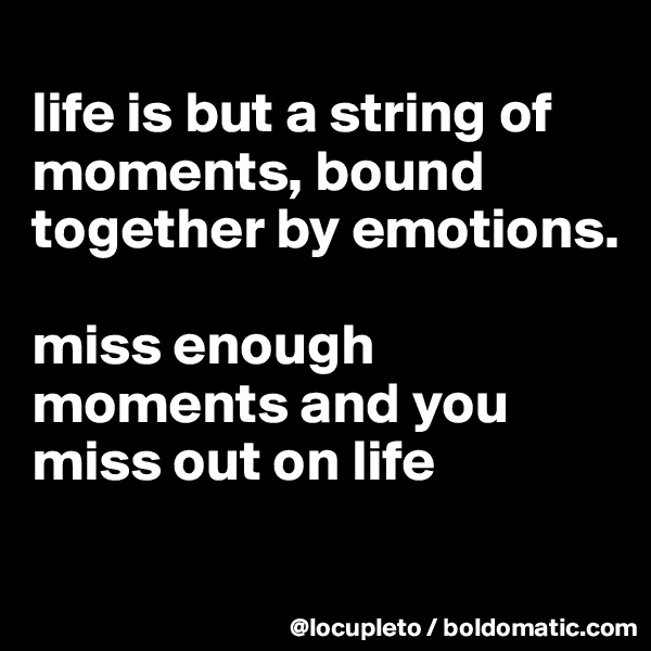 life is but a string of moments, bound together by emotions.   miss enough moments and you miss out on life