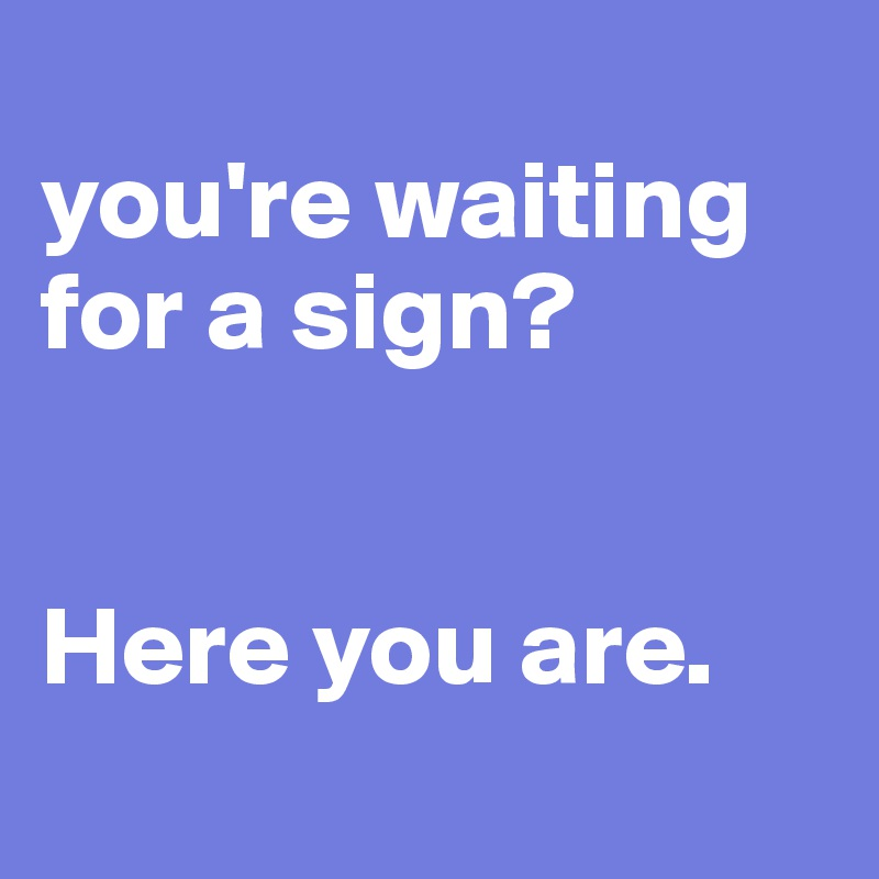 you're waiting for a sign?   Here you are.