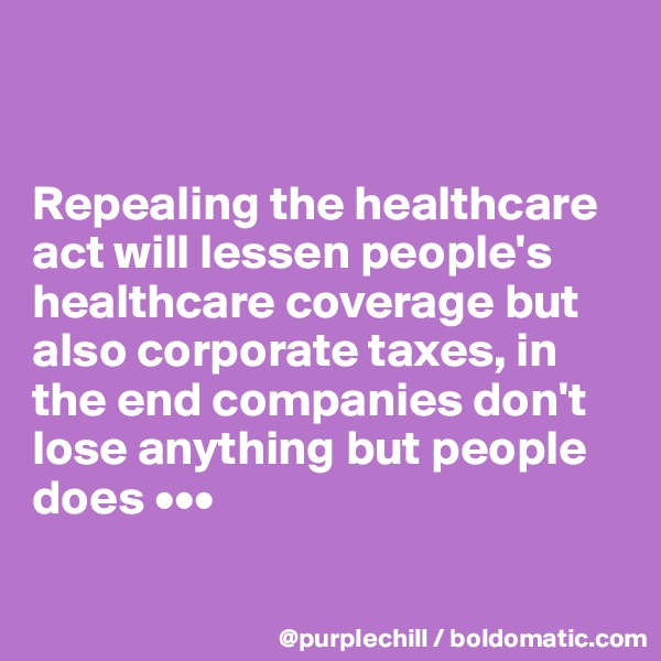 Repealing the healthcare act will lessen people's healthcare coverage but also corporate taxes, in the end companies don't lose anything but people does •••