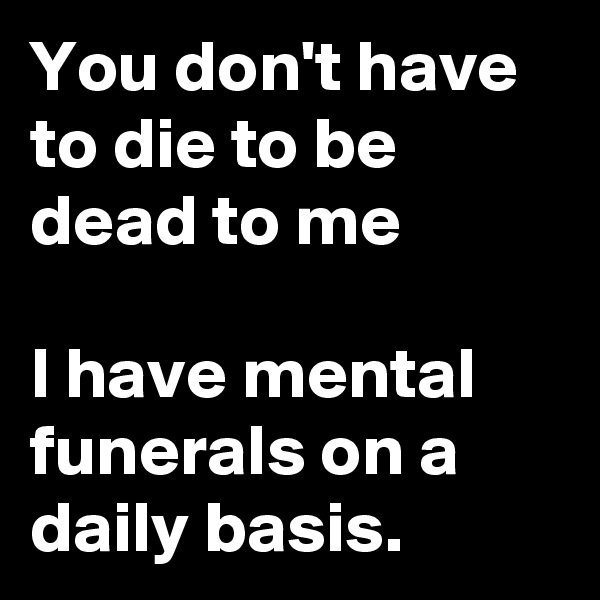 You don't have to die to be dead to me  I have mental funerals on a daily basis.