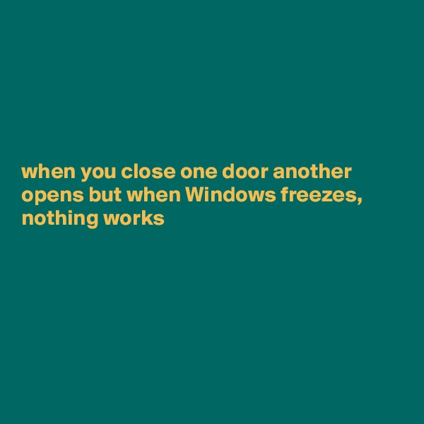 when you close one door another opens but when Windows freezes, nothing works
