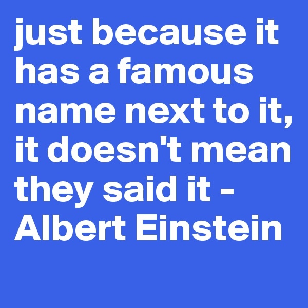 just because it has a famous name next to it, it doesn't mean they said it -Albert Einstein