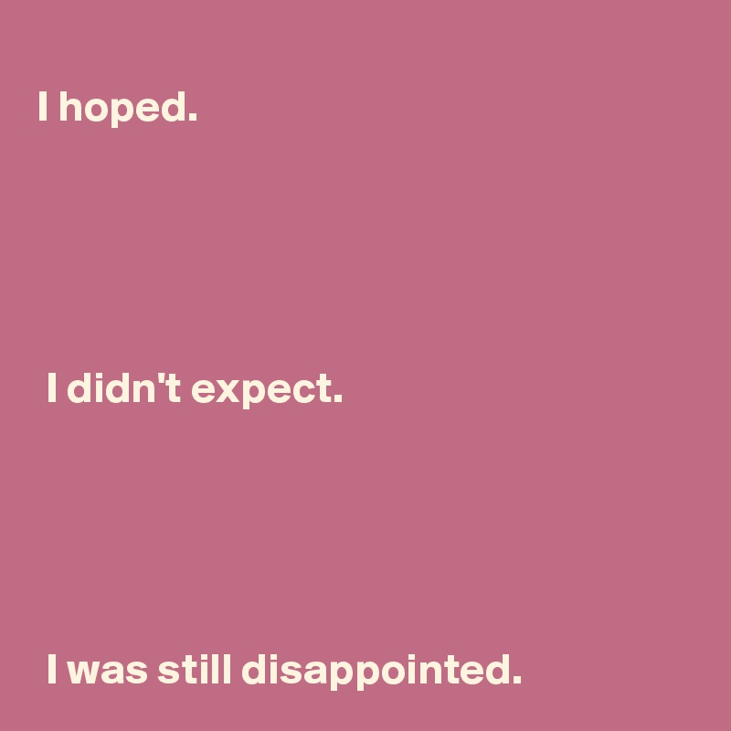 I hoped.       I didn't expect.       I was still disappointed.