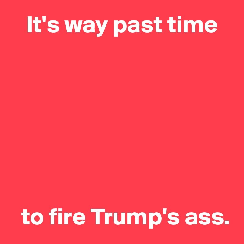 It's way past time          to fire Trump's ass.