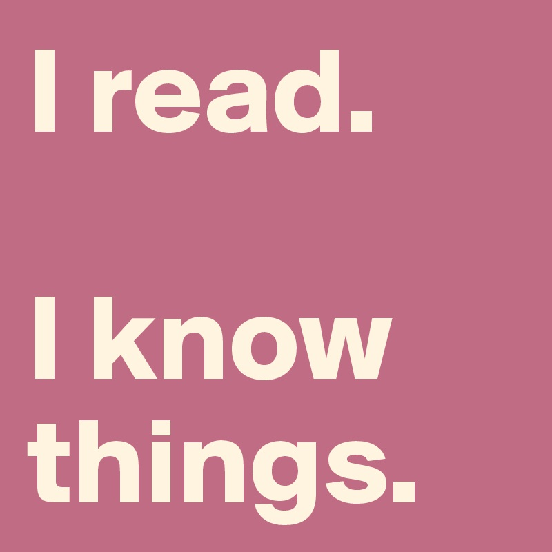 I read.  I know things.