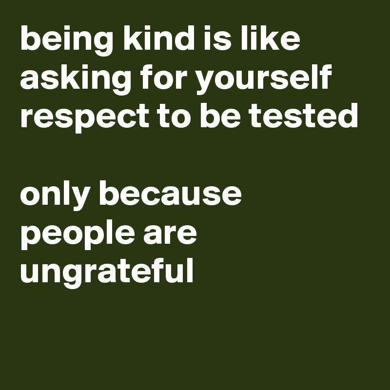 being kind is like asking for yourself respect to be tested  only because people are ungrateful