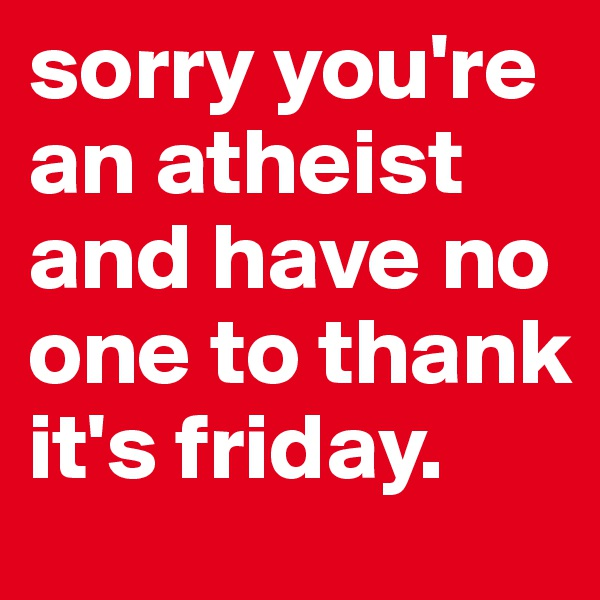 sorry you're an atheist and have no one to thank it's friday.