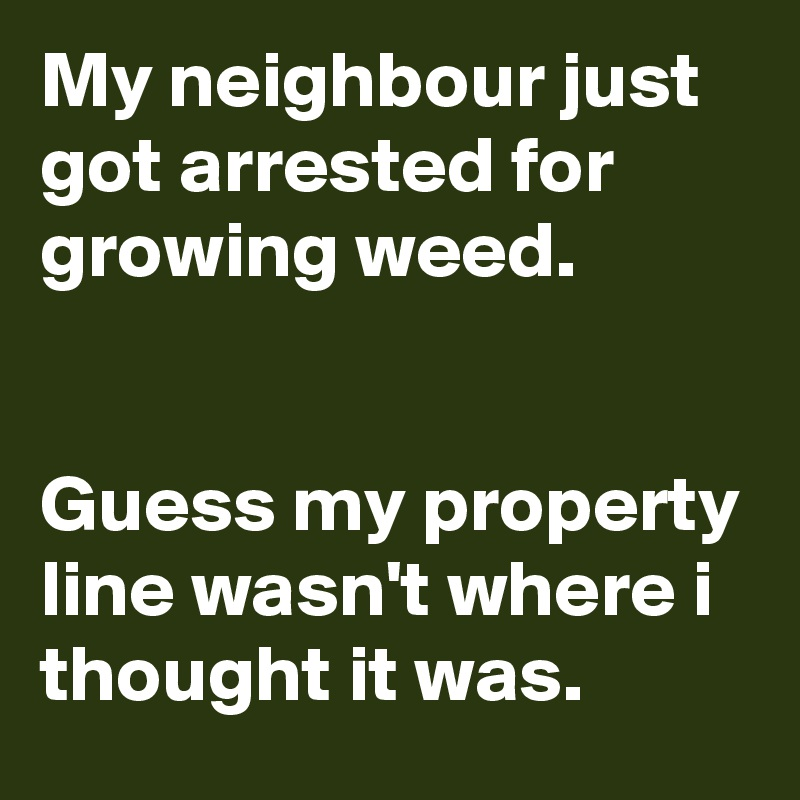 My neighbour just got arrested for growing weed.   Guess my property line wasn't where i thought it was.