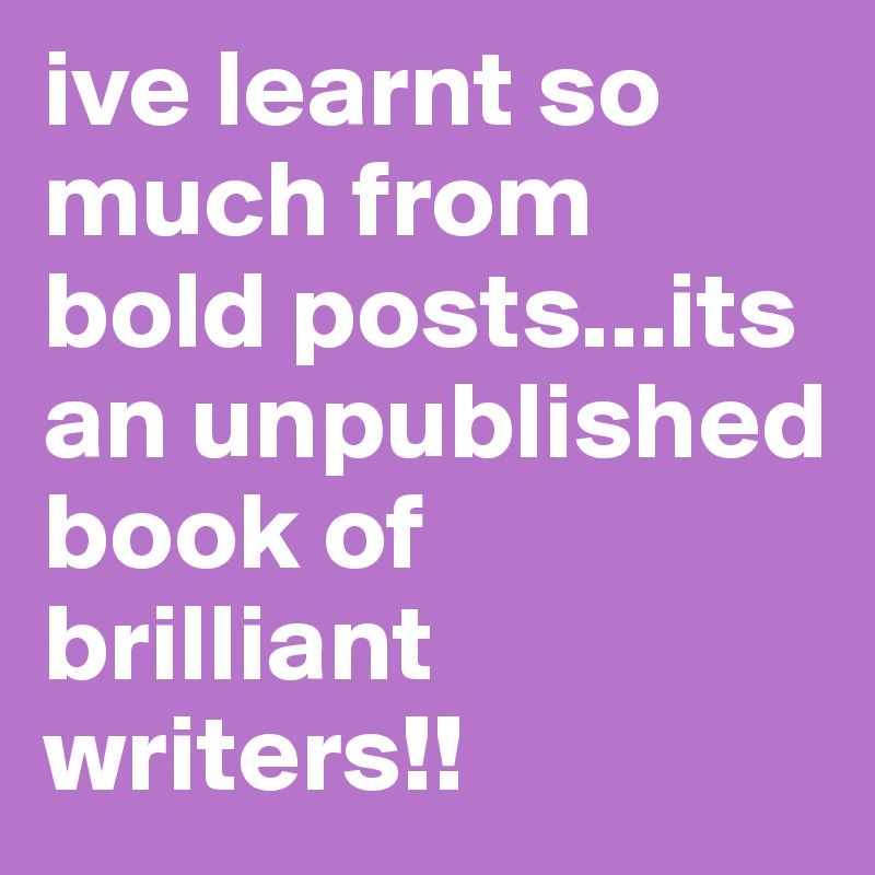 ive learnt so much from bold posts...its an unpublished book of brilliant writers!!