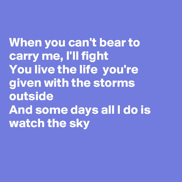 When you can't bear to carry me, I'll fight You live the life  you're given with the storms outside And some days all I do is watch the sky
