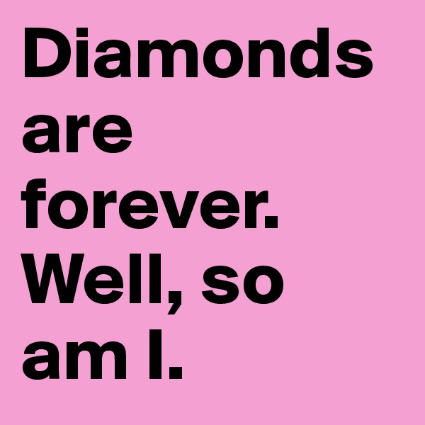 Diamonds are forever. Well, so am I.