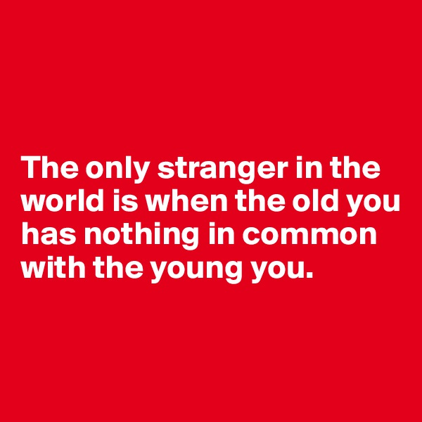 The only stranger in the world is when the old you has nothing in common with the young you.