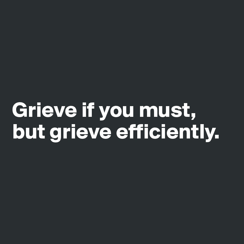 Grieve if you must, but grieve efficiently.
