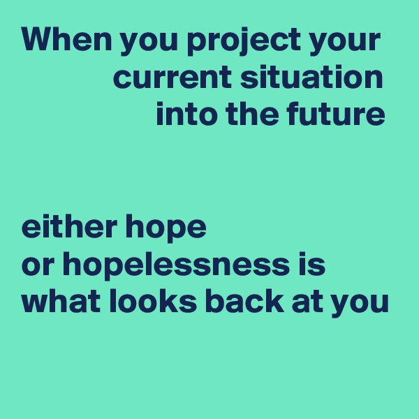 When you project your              current situation                    into the future   either hope or hopelessness is what looks back at you