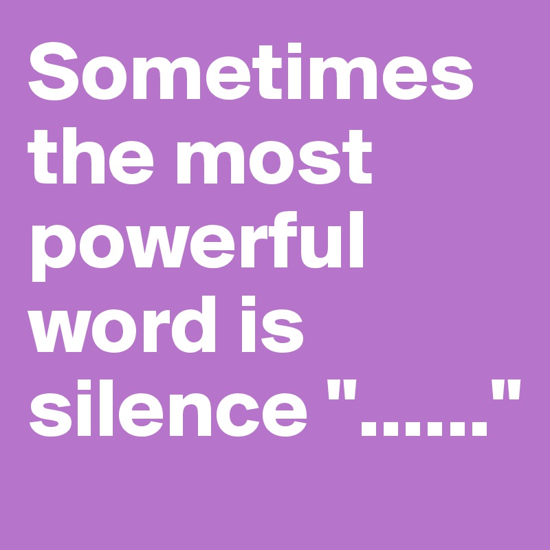 "Sometimes the most powerful word is silence ""......"""