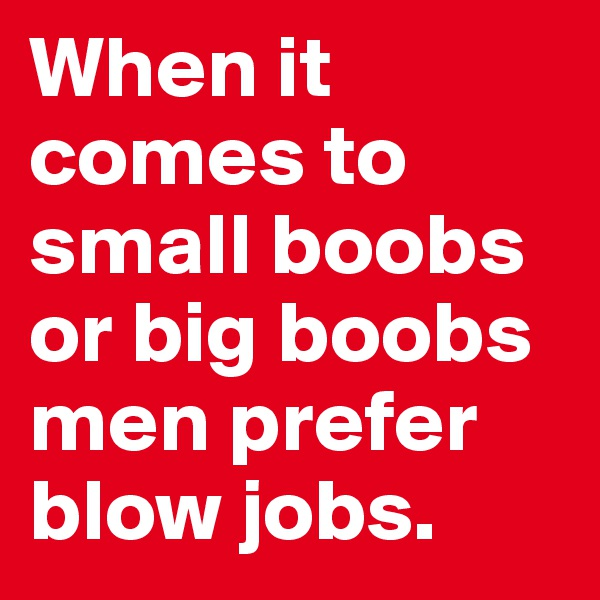 When it comes to small boobs or big boobs men prefer blow jobs.