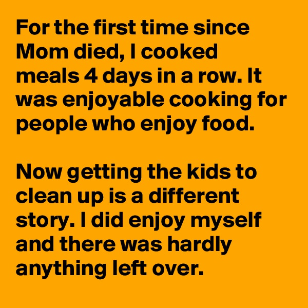 For the first time since Mom died, I cooked meals 4 days in a row. It was enjoyable cooking for people who enjoy food.   Now getting the kids to clean up is a different story. I did enjoy myself and there was hardly anything left over.