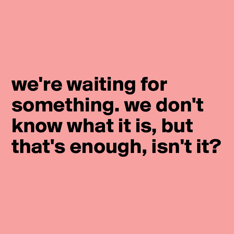 we're waiting for          something. we don't know what it is, but that's enough, isn't it?
