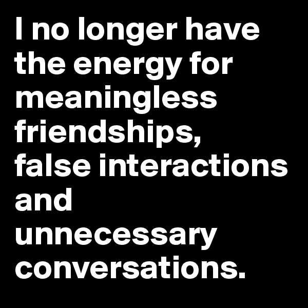 I no longer have the energy for meaningless friendships, false interactions and  unnecessary conversations.