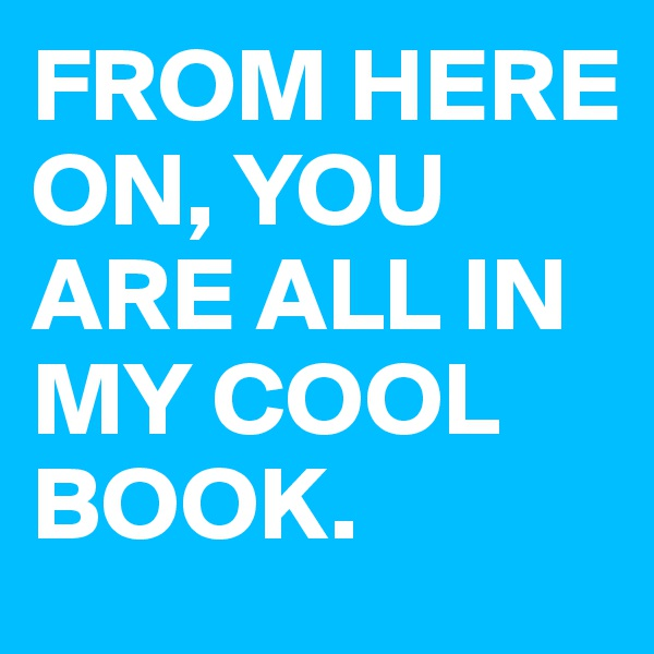 FROM HERE ON, YOU ARE ALL IN MY COOL BOOK.