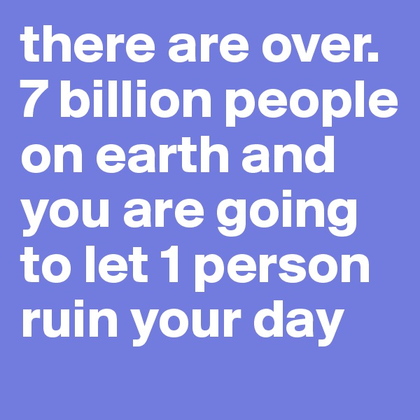 there are over. 7 billion people on earth and you are going to let 1 person ruin your day