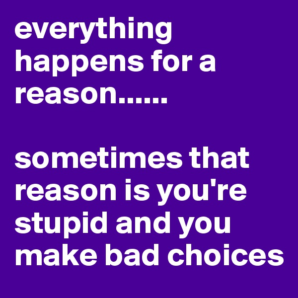 everything happens for a reason......  sometimes that reason is you're stupid and you make bad choices