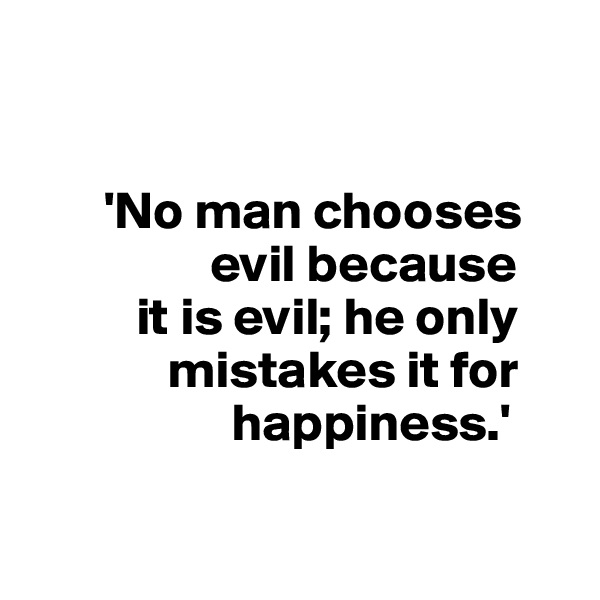 'No man chooses                     evil because            it is evil; he only               mistakes it for                     happiness.'