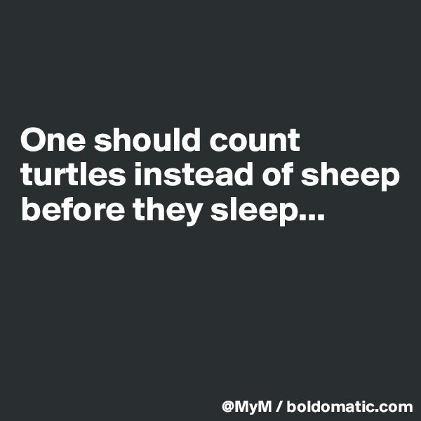 One should count turtles instead of sheep before they sleep...
