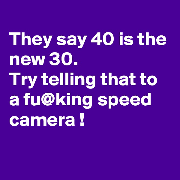 They say 40 is the new 30. Try telling that to a fu@king speed camera !