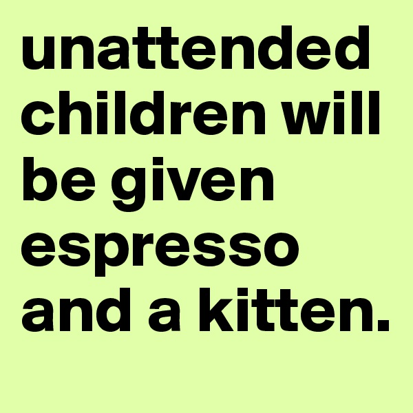 unattended children will be given espresso and a kitten.