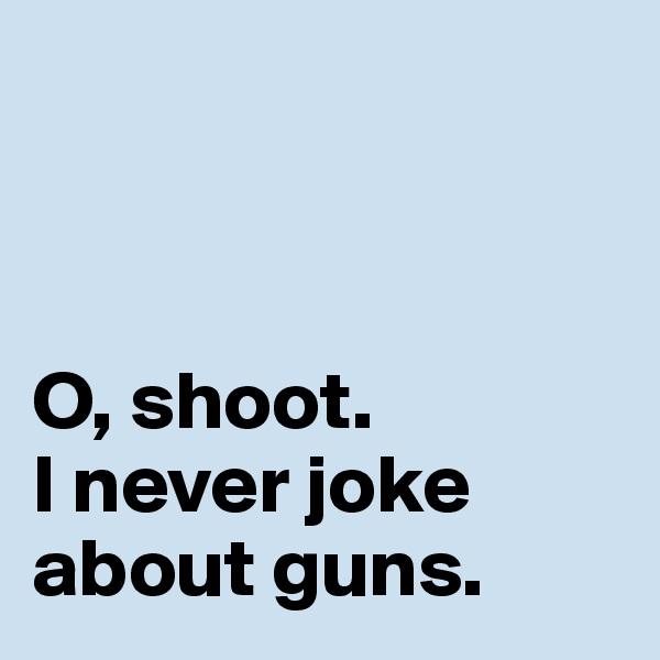O, shoot.  I never joke about guns.