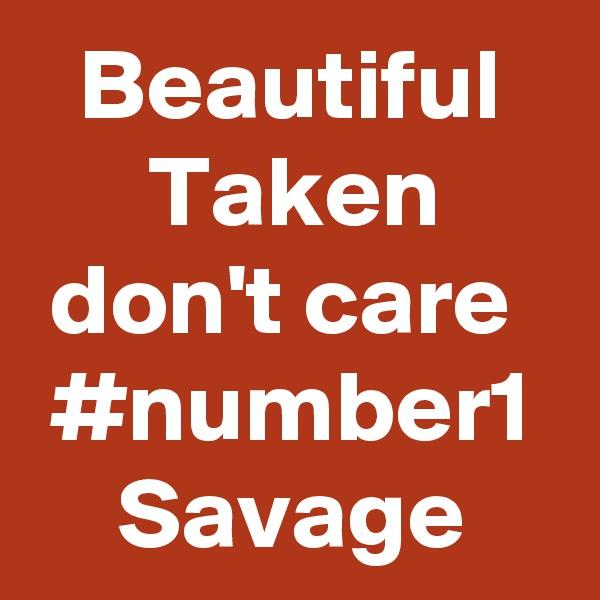 Beautiful Taken don't care  #number1 Savage