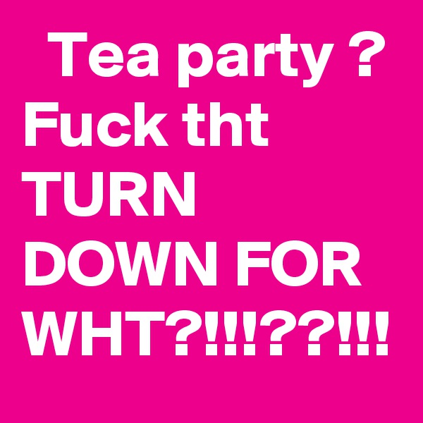 Tea party ? Fuck tht TURN DOWN FOR WHT?!!!??!!!