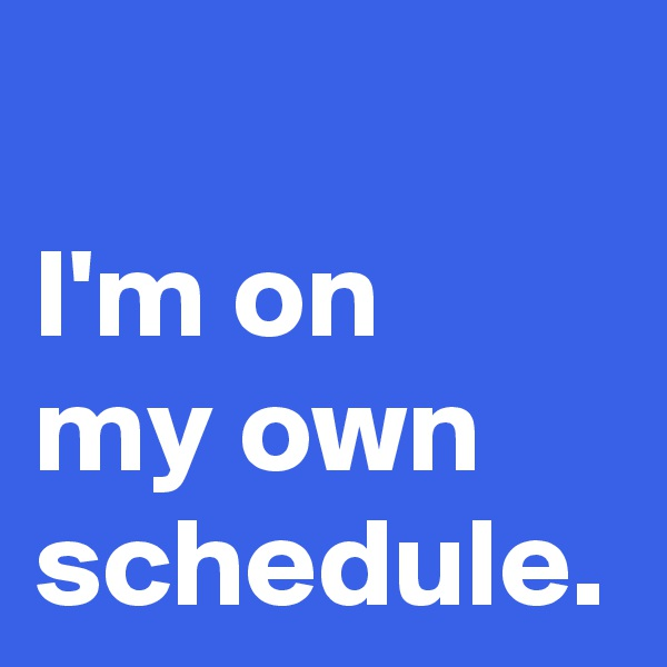I'm on  my own schedule.