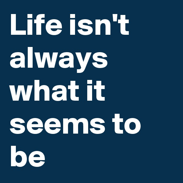 Life isn't always what it seems to be