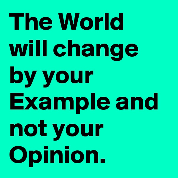 The World will change by your Example and not your Opinion.