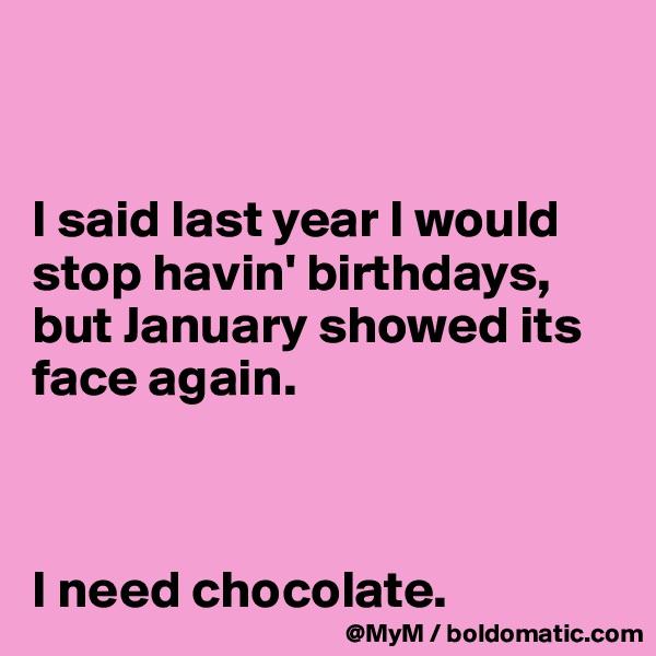 I said last year I would stop havin' birthdays, but January showed its face again.    I need chocolate.