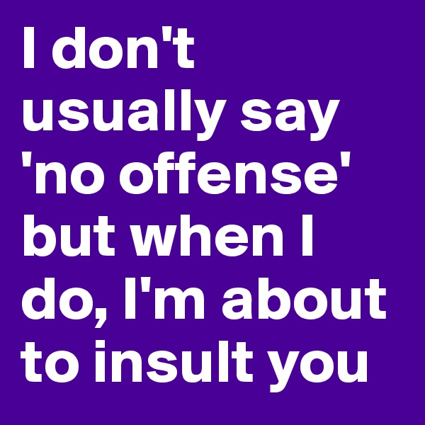 I don't usually say 'no offense' but when I do, I'm about to insult you