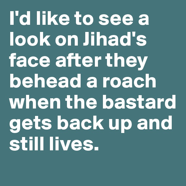 I'd like to see a look on Jihad's face after they behead a roach when the bastard gets back up and still lives.
