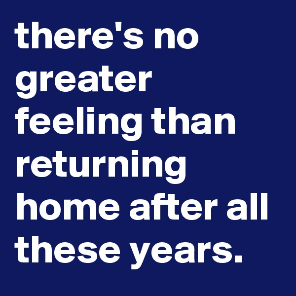 there's no greater feeling than returning home after all these years.