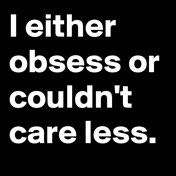 I either obsess or couldn't care less.