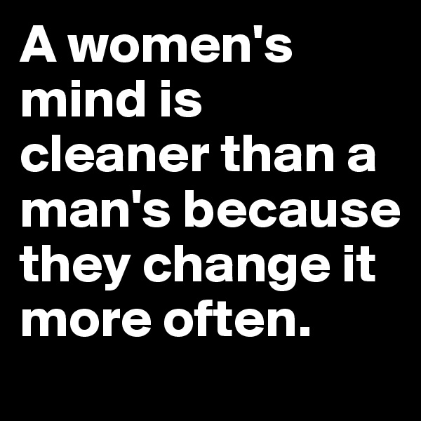 A women's mind is cleaner than a man's because they change it more often.